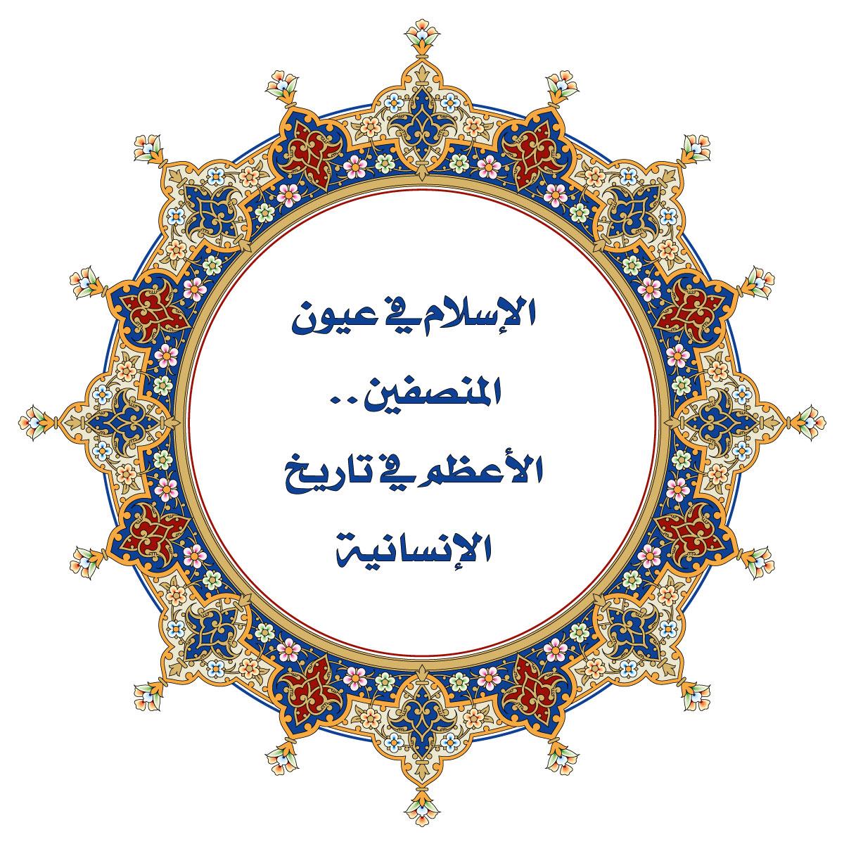 الإسلام في عيون المنصفين.. الأعظم في تاريخ الإنسانية